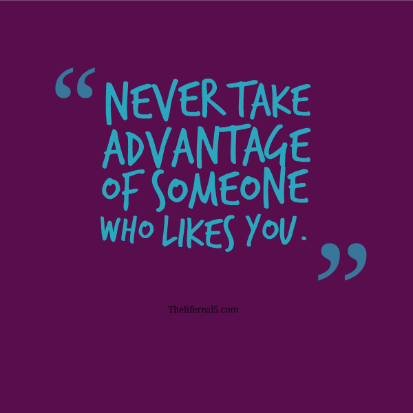 NEVER TAKE ADVANTAGE OF SOMEONE WHO LIKES YOU | Thelifereal5 ...