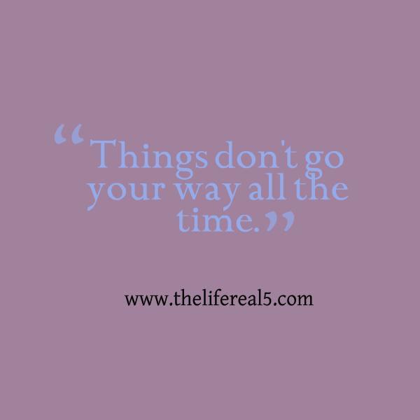 Things Dont Go Your Way All The Time Thelifereal5 Daily Quotes