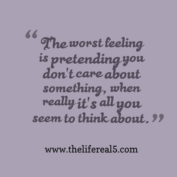 The Worst Feeling Is Pretending You Dont Care About Something When