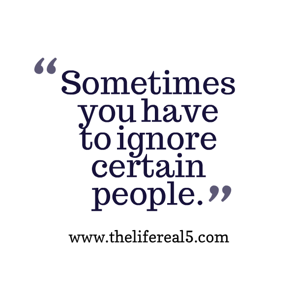 Sometimes You Have To Ignore Certain People Thelifereal5 Daily