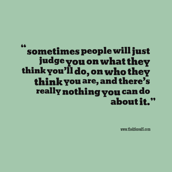 Sometimes People Will Just Judge You On What They Think Youll Do