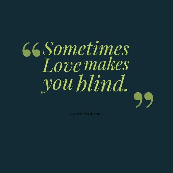 Sometimes Love Makes You Blind Thelifereal5 Daily Quotes